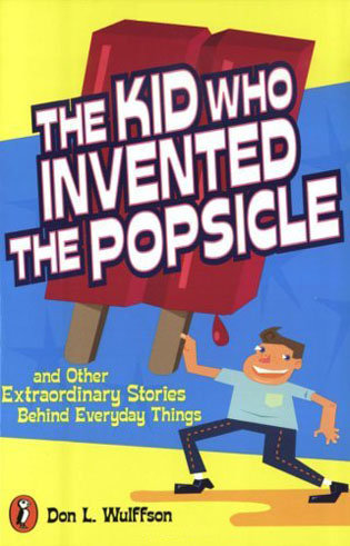 The Kid Who Invented The Popsicle and Other Extraordinary Stories Behind Everyday Things